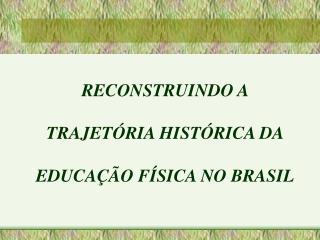 RECONSTRUINDO A  TRAJETÓRIA HISTÓRICA DA  EDUCAÇÃO FÍSICA NO BRASIL