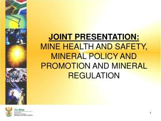 JOINT PRESENTATION: MINE HEALTH AND SAFETY, MINERAL POLICY AND PROMOTION AND MINERAL REGULATION