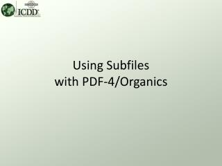 Using Subfiles with PDF-4/Organics