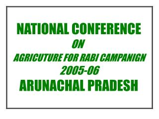 NATIONAL CONFERENCE  ON   AGRICUTURE FOR RABI CAMPANIGN  2005-06  ARUNACHAL PRADESH