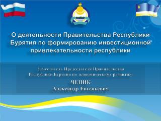 Заместитель Председателя  Правительства  Республики Бурятия по экономическому развитию ЧЕПИК