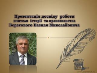 Презентація досвіду роботи вчителя історії та  правознавства Берегового Василя  Миколайовича