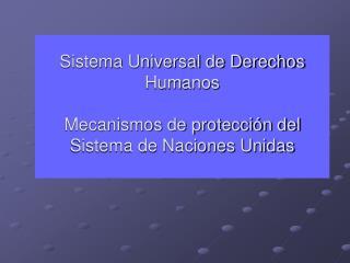 Sistema Universal de Derechos Humanos Mecanismos de protección del Sistema de Naciones Unidas