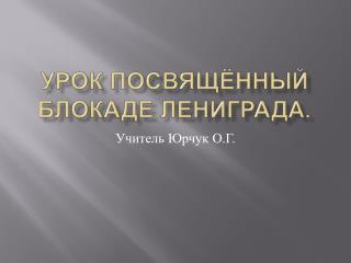 Урок посвящённый блокаде  Лениграда .