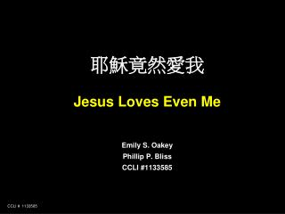 耶穌竟然愛我 Jesus Loves Even Me Emily S. Oakey Phillip P. Bliss CCLI #1133585