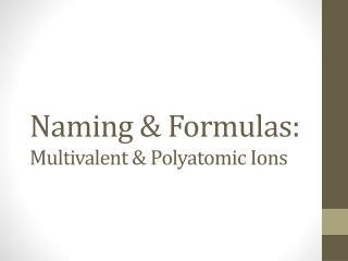 Naming & Formulas: Multivalent & Polyatomic Ions