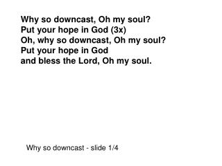 Why so downcast, Oh my soul? Put your hope in God (3x) Oh, why so downcast, Oh my soul?