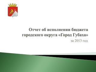 Отчет об исполнении бюджета городского округа «Город Губаха»