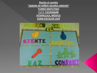 "Diseña el cambio ""JARDIN DE NIÑOS SILVINA JARDON"" TURNO MATUTINO C.C.T. 15EJN3669B"
