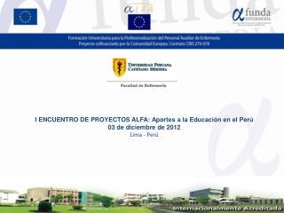 I ENCUENTRO DE PROYECTOS ALFA: Aportes a la Educación en el Perú 03 de diciembre de 2012