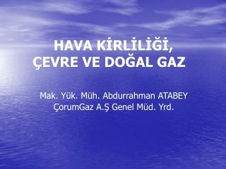 HAVA KİRLİLİĞİ,        ÇEVRE VE DOĞAL GAZ Mak. Yük. Müh. Abdurrahman ATABEY