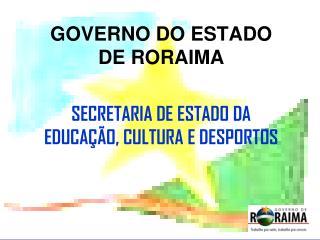 GOVERNO DO ESTADO DE RORAIMA SECRETARIA DE ESTADO DA EDUCAÇÃO, CULTURA E DESPORTOS