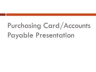 Purchasing Card/Accounts Payable Presentation
