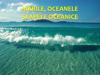M Ă RILE,  OCEANELE  ŞI  APELE OCEANICE