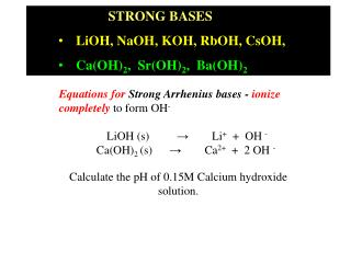 STRONG BASES   LiOH, NaOH, KOH, RbOH, CsOH,  Ca(OH) 2 ,  Sr(OH) 2 ,  Ba(OH) 2