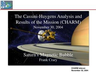The Cassini-Huygens Analysis and Results of the Mission (CHARM)  November 30, 2004