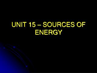 UNIT 15 – SOURCES OF ENERGY