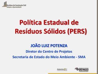 Política Estadual de Resíduos Sólidos (PERS)  JOÃO LUIZ POTENZA Diretor  do Centro de  Projetos