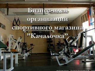 Бизнес-идея организации спортивного магазина  '' Качалочка ''