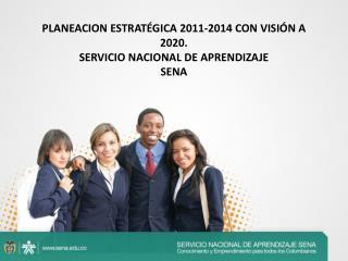 PLANEACION ESTRATÉGICA 2011-2014 CON VISIÓN A 2020. SERVICIO NACIONAL DE APRENDIZAJE SENA