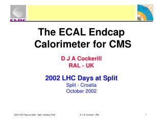 The ECAL Endcap  Calorimeter for CMS D J A Cockerill RAL - UK 2002 LHC Days at Split