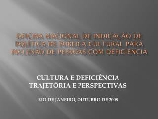 CULTURA E DEFICIÊNCIA TRAJETÓRIA E PERSPECTIVAS RIO DE JANEIRO, OUTUBRO DE 2008