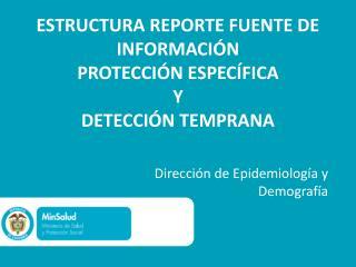 ESTRUCTURA REPORTE FUENTE DE INFORMACI�N  PROTECCI�N ESPEC�FICA  Y DETECCI�N TEMPRANA