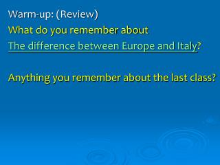Warm-up: (Review) What do you remember about  The difference between Europe and Italy ?