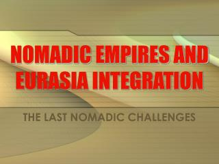 NOMADIC EMPIRES AND  EURASIA INTEGRATION