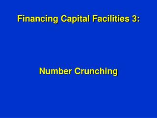 Financing Capital Facilities 3:  Number Crunching