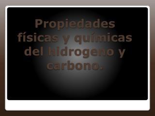 Propiedades f�sicas y qu�micas del hidrogeno y carbono.