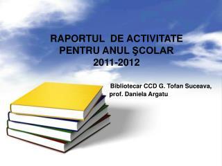 RAPORTUL   DE ACTIVITATE PENTRU ANUL  ŞCOLAR 2011-2012 Bibliotecar CCD G. Tofan Suceava,