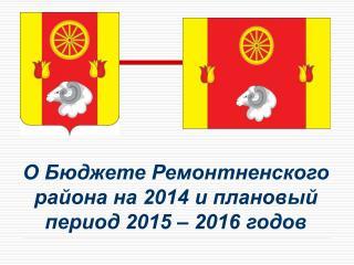 О Бюджете Ремонтненского района на 2014 и плановый период 2015 – 2016 годов