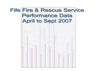 Fife Fire & Rescue Service Performance Data April to Sept 2007