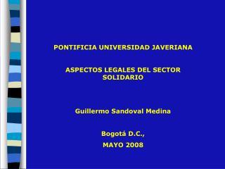 PONTIFICIA UNIVERSIDAD JAVERIANA  ASPECTOS LEGALES DEL SECTOR SOLIDARIO Guillermo Sandoval Medina
