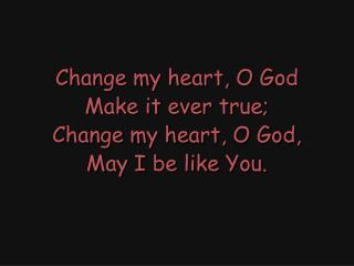 Change my heart, O God Make it ever true; Change my heart, O God, May I be like You.