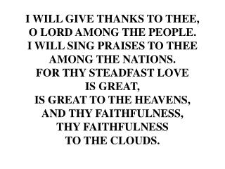 I WILL GIVE THANKS TO THEE, O LORD AMONG THE PEOPLE. I WILL SING PRAISES TO THEE