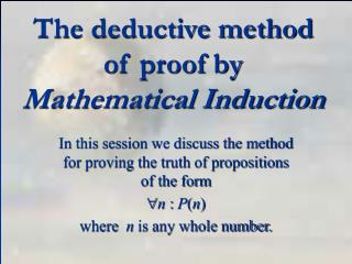 The deductive method of proof by Mathematical Induction