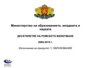 Министерство на образованието, младежта и науката ДЕСЕТИЛЕТИЕ НА РОМСКОТО ВКЛЮЧВАНЕ 2005-2015 г.
