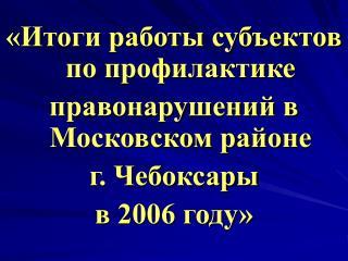«Итоги работы субъектов по профилактике  правонарушений в Московском районе  г. Чебоксары