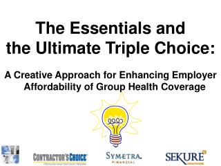 The Essentials and  the Ultimate Triple Choice:   A Creative Approach for Enhancing Employer Affordability of Group Heal
