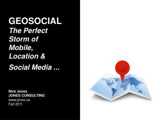 GEOSOCIAL The Perfect Storm of Mobile, Location  Social Media ...    Nick Jones JONES CONSULTING jones  Fall 2011