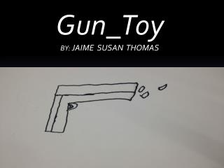 Water  Gun_Toy BY:  JAIME  SUSAN  THOMAS