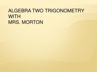 ALGEBRA TWO TRIGONOMETRY WITH  MRS. MORTON