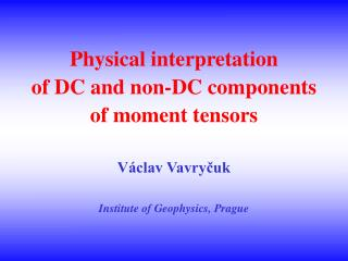 Physical interpretation  of DC and non-DC components  of moment tensors  V clav Vavrycuk  Institute of Geophysics, Pragu