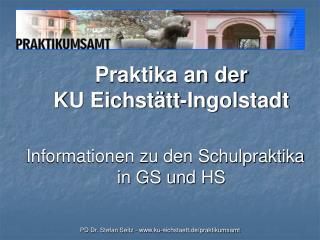 Praktika an der  KU Eichst tt-Ingolstadt  Informationen zu den Schulpraktika in GS und HS