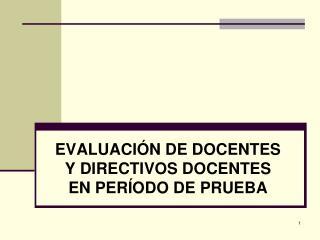 EVALUACIÓN DE DOCENTES Y DIRECTIVOS DOCENTES  EN PERÍODO DE PRUEBA