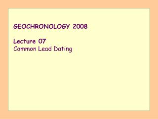 GEOCHRONOLOGY 2008  Lecture 07 Common Lead Dating
