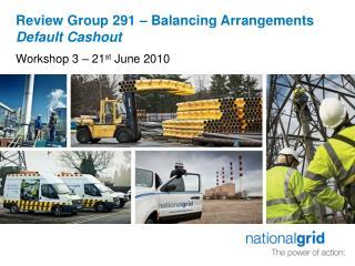 Review Group 291 – Balancing Arrangements  Default Cashout