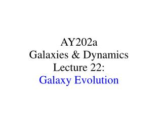 AY202a   Galaxies & Dynamics Lecture 22: Galaxy Evolution